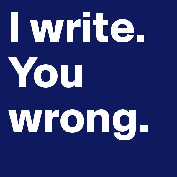 I write.  You wrong.