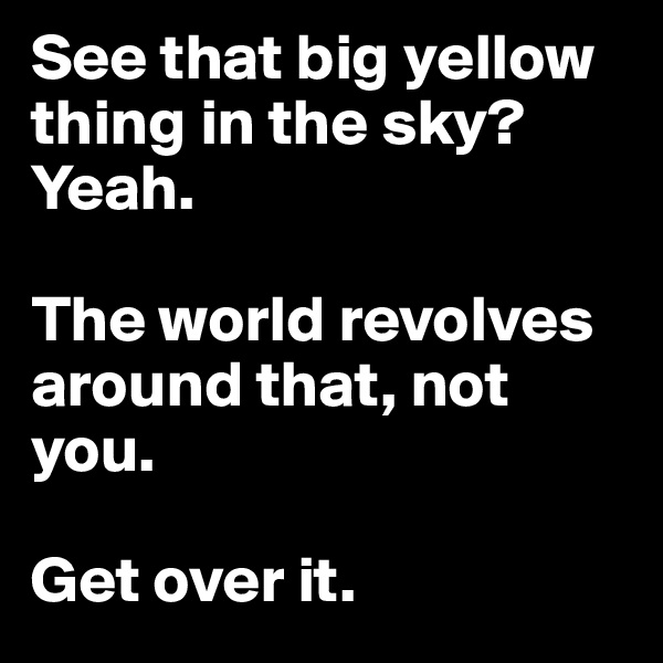 See that big yellow thing in the sky?Yeah.   The world revolves around that, not you.   Get over it.