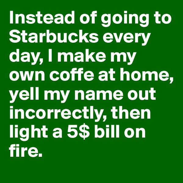 Instead of going to Starbucks every day, I make my own coffe at home, yell my name out incorrectly, then light a 5$ bill on fire.