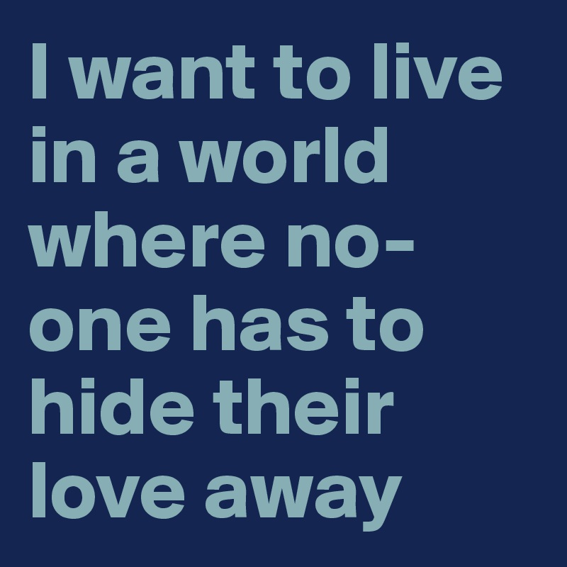 I want to live in a world where no-one has to hide their love away