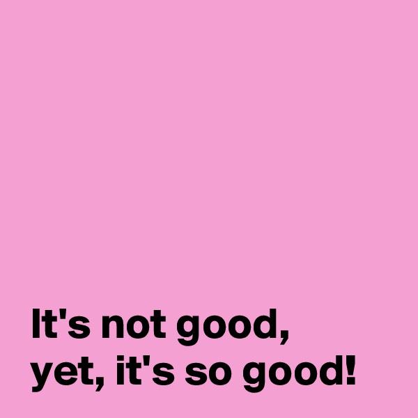 It's not good,   yet, it's so good!