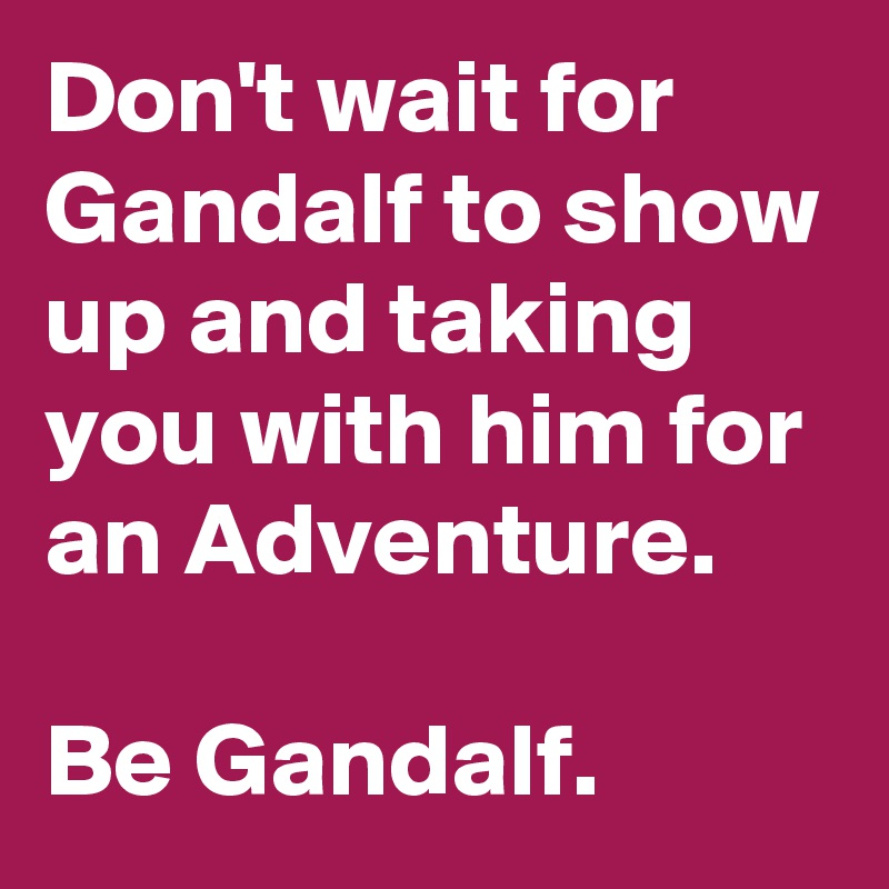 Don't wait for Gandalf to show up and taking you with him for an Adventure.  Be Gandalf.