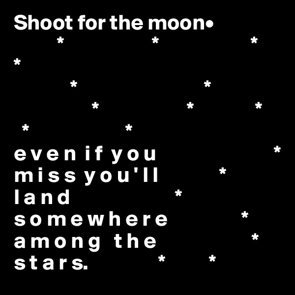Shoot for the moon•                  *                    *                     * *                                *                             *                   *                    *              *   *                      * e v e n  i f  y o u                           * m i s s  y o u ' l l              * l a n d                        * s o m e w h e r e                 * a m o n g   t h e                      * s t a r s.                *          *