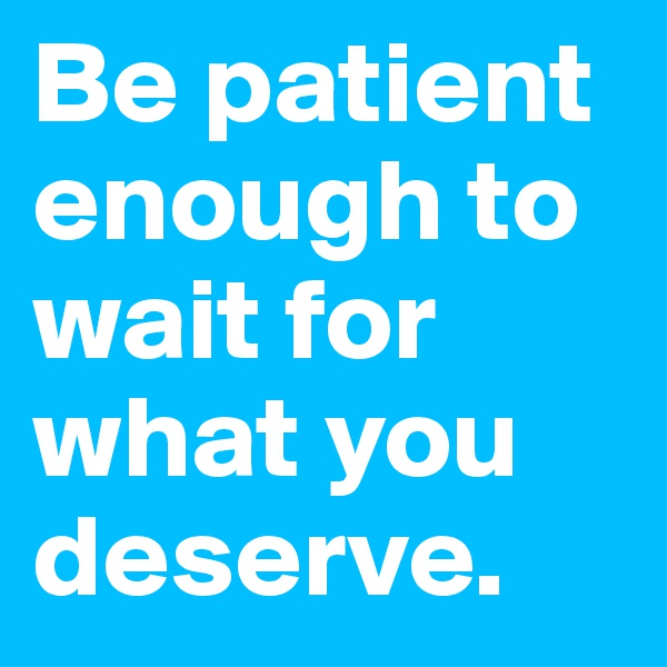 Be patient enough to wait for what you deserve.