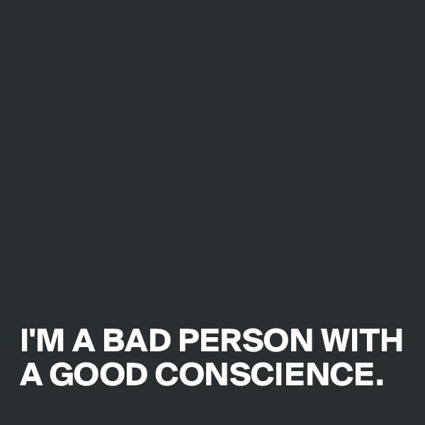 I'M A BAD PERSON WITH A GOOD CONSCIENCE.