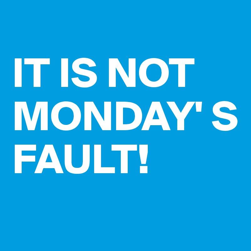 IT IS NOT MONDAY' S FAULT!