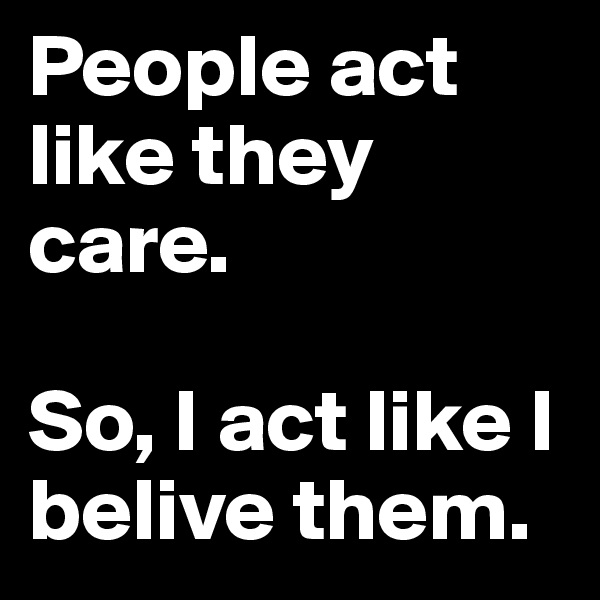 People act like they care.   So, I act like I belive them.