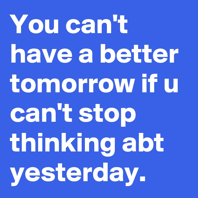 You can't have a better tomorrow if u can't stop thinking abt yesterday.