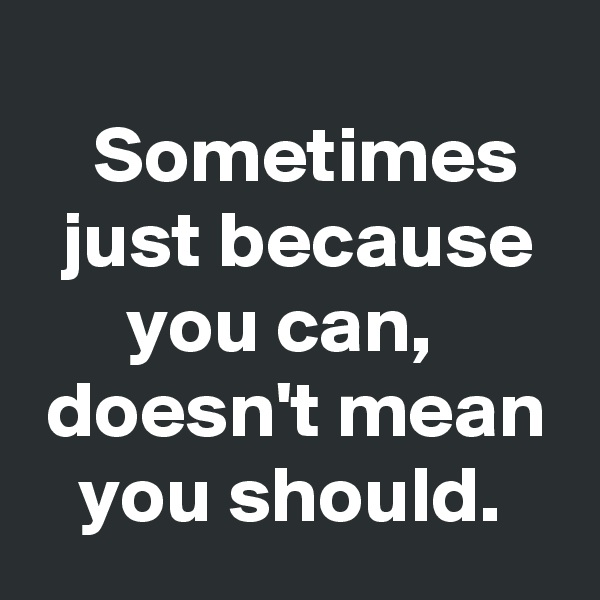Sometimes     just because       you can,  doesn't mean    you should.