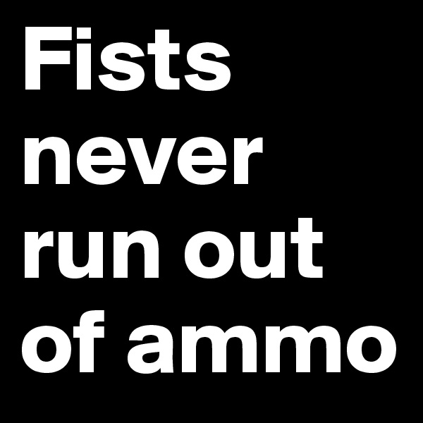 Fists never run out of ammo