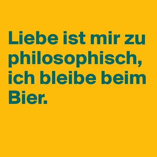 Liebe ist mir zu philosophisch, ich bleibe beim Bier.