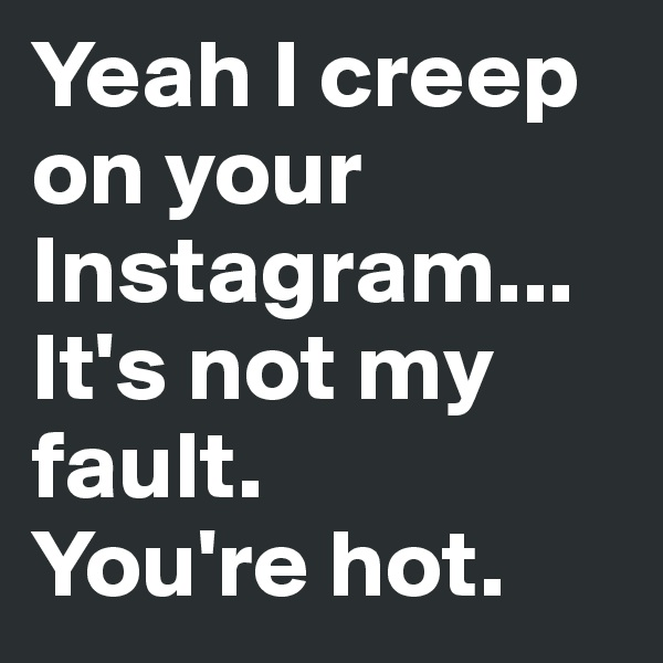 Yeah I creep on your Instagram... It's not my fault. You're hot.