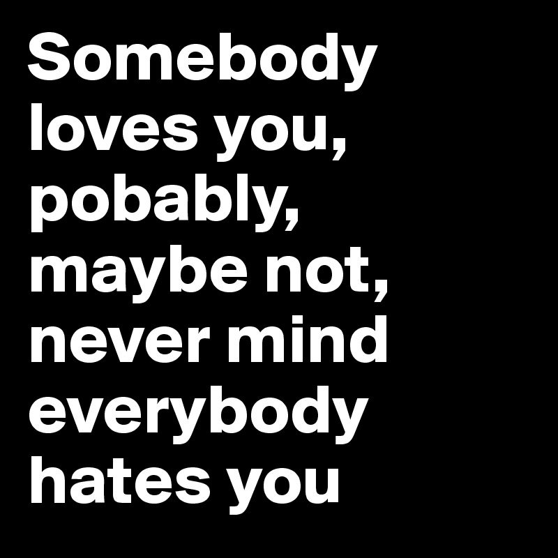 Somebody loves you, pobably, maybe not, never mind everybody hates you