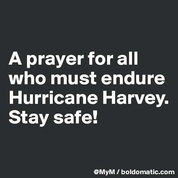 A prayer for all who must endure Hurricane Harvey.  Stay safe!