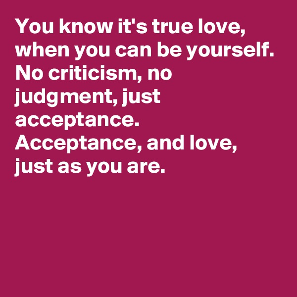 You know it's true love,  when you can be yourself.  No criticism, no judgment, just acceptance.  Acceptance, and love, just as you are.