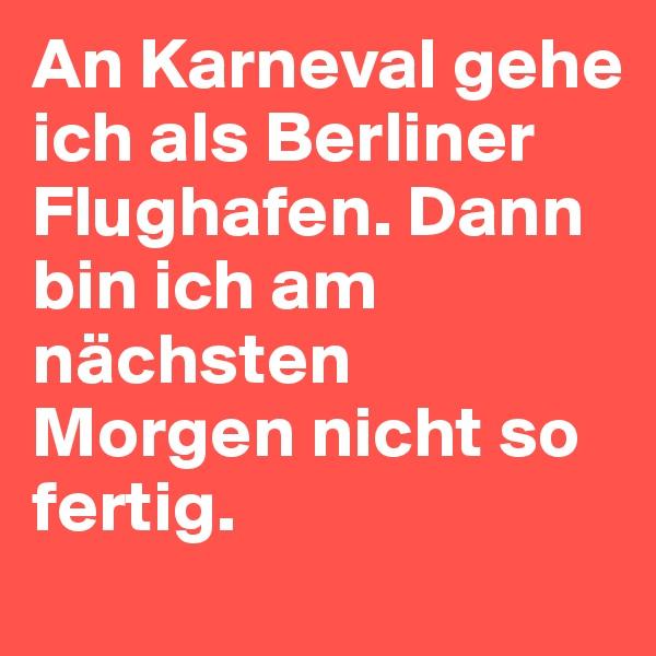 An Karneval gehe ich als Berliner Flughafen. Dann bin ich am nächsten Morgen nicht so fertig.