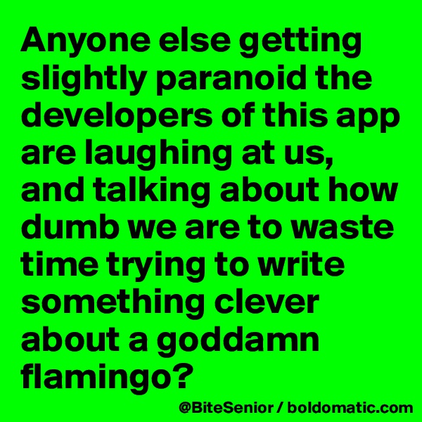 Anyone else getting slightly paranoid the developers of this app are laughing at us, and talking about how dumb we are to waste time trying to write something clever about a goddamn flamingo?