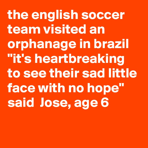 """the english soccer team visited an orphanage in brazil """"it's heartbreaking to see their sad little face with no hope"""" said  Jose, age 6"""