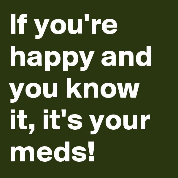 If you're happy and you know it, it's your meds!