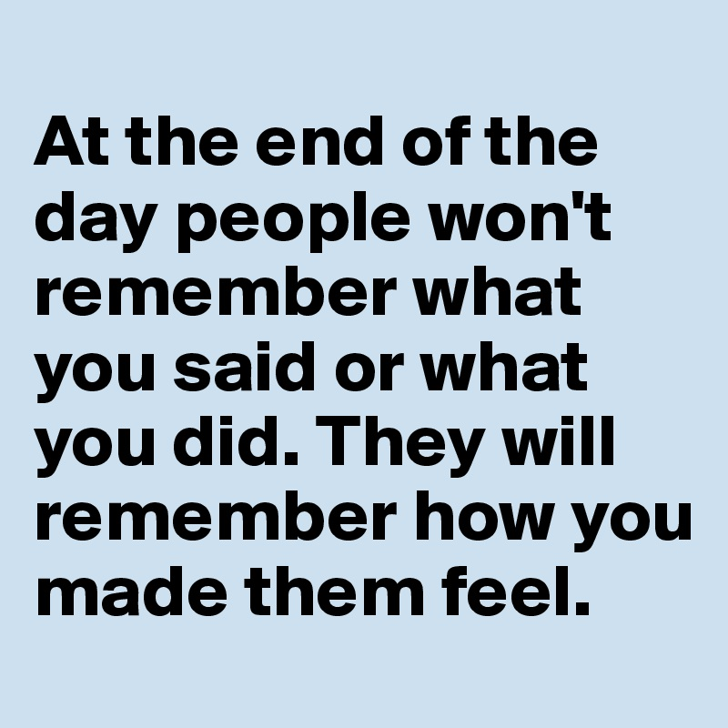 At the end of the day people won't remember what you said or what you did. They will remember how you made them feel.