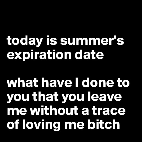 today is summer's expiration date  what have I done to you that you leave me without a trace of loving me bitch