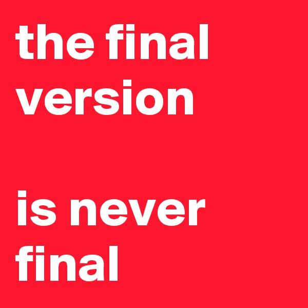 the final version   is never final