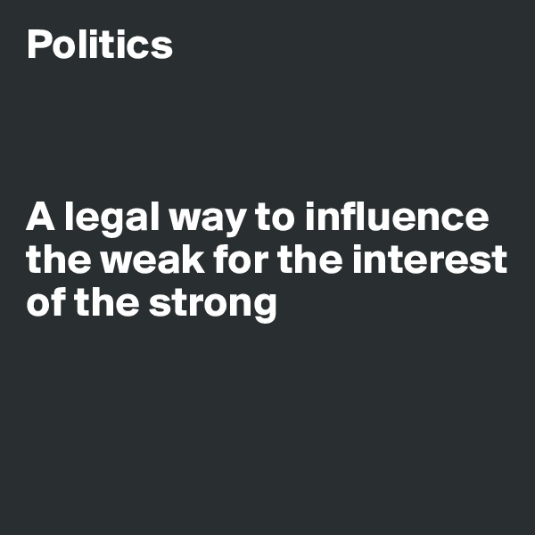 Politics    A legal way to influence the weak for the interest of the strong