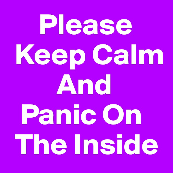 Please    Keep Calm         And   Panic On      The Inside
