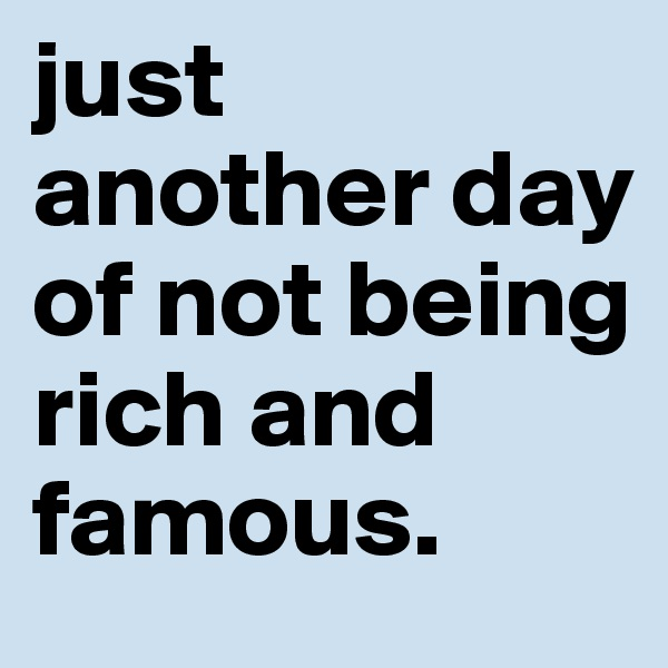 just another day of not being rich and famous.