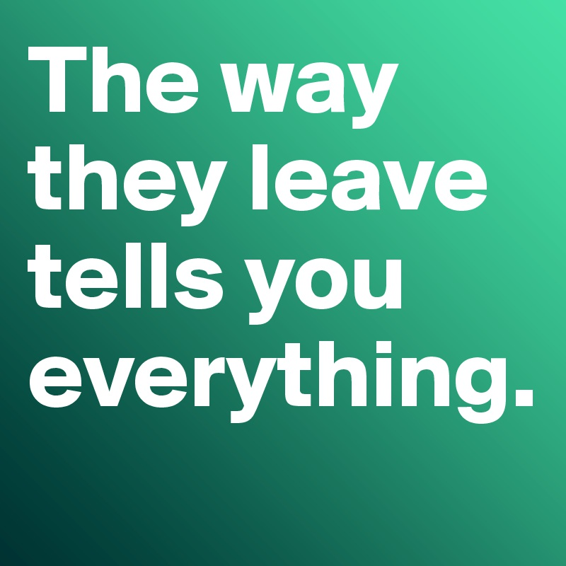 The way they leave tells you everything.