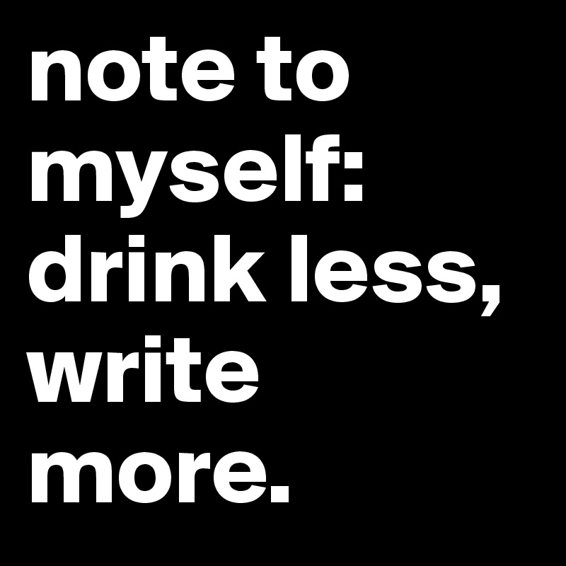 note to myself: drink less, write more.