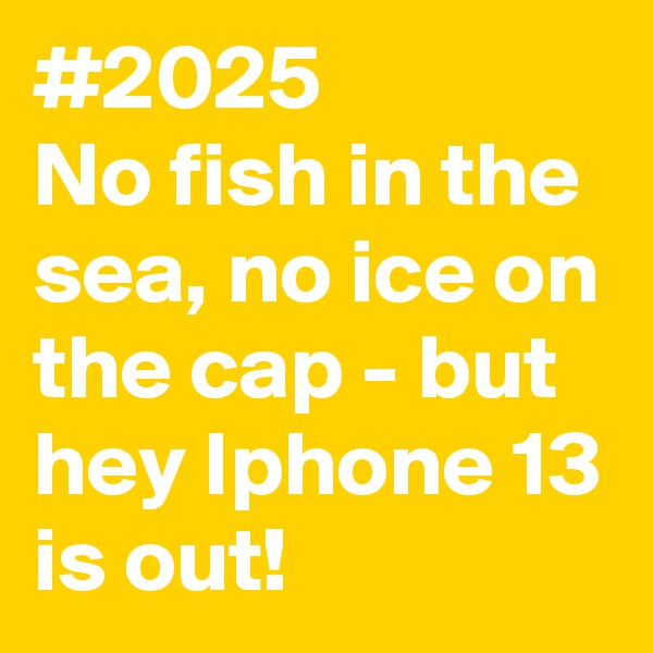 #2025 No fish in the sea, no ice on the cap - but hey Iphone 13 is out!