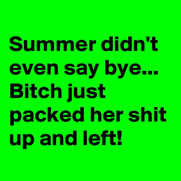 Summer didn't even say bye... Bitch just packed her shit up and left!