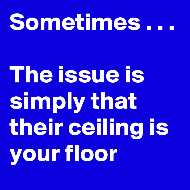 Sometimes . . .  The issue is simply that their ceiling is your floor