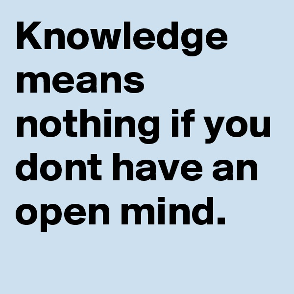 Knowledge means nothing if you dont have an open mind.
