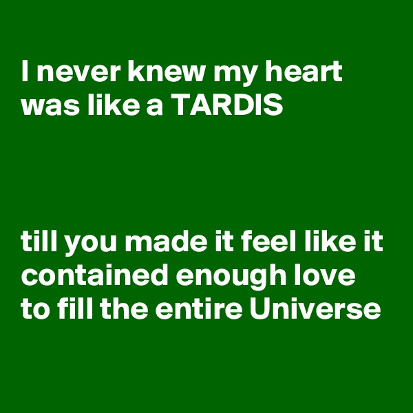 I never knew my heart was like a TARDIS    till you made it feel like it contained enough love to fill the entire Universe