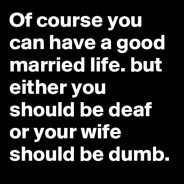 Of course you can have a good married life. but either you should be deaf or your wife should be dumb.