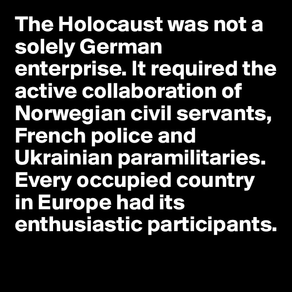 The Holocaust was not a solely German enterprise. It required the active collaboration of Norwegian civil servants, French police and Ukrainian paramilitaries. Every occupied country in Europe had its enthusiastic participants.