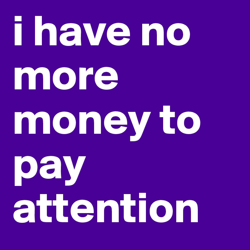 i have no more money to pay attention