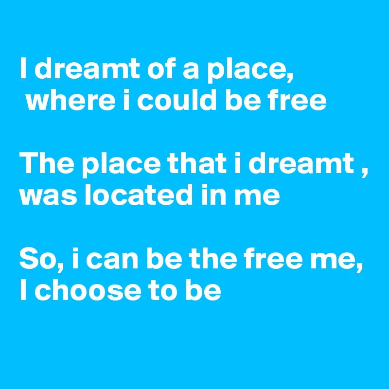I dreamt of a place,  where i could be free  The place that i dreamt , was located in me  So, i can be the free me, I choose to be