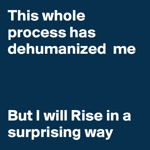 This whole process has dehumanized  me    But I will Rise in a surprising way