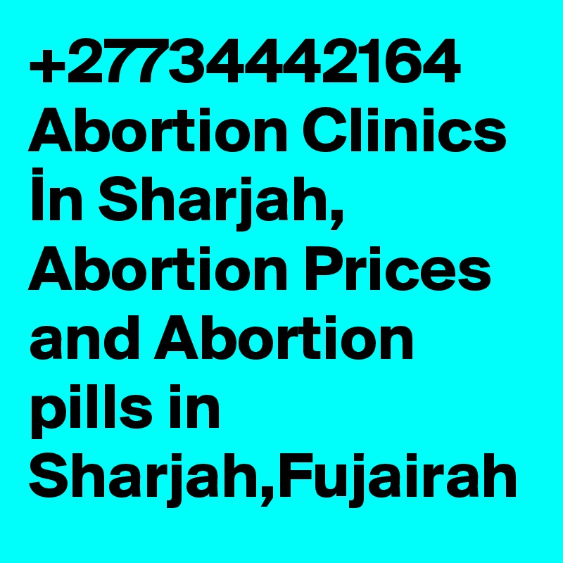 +27734442164 Abortion Clinics In Sharjah, Abortion Prices and Abortion pills in Sharjah,Fujairah