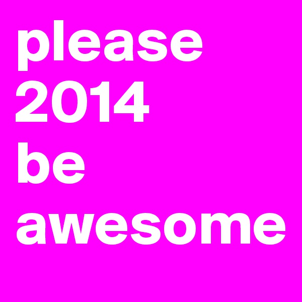 please 2014      be awesome