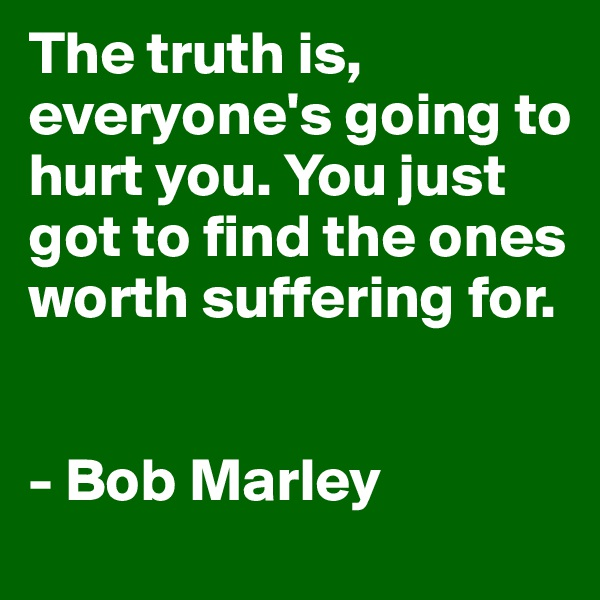 The truth is, everyone's going to hurt you. You just got to find the ones worth suffering for.   - Bob Marley