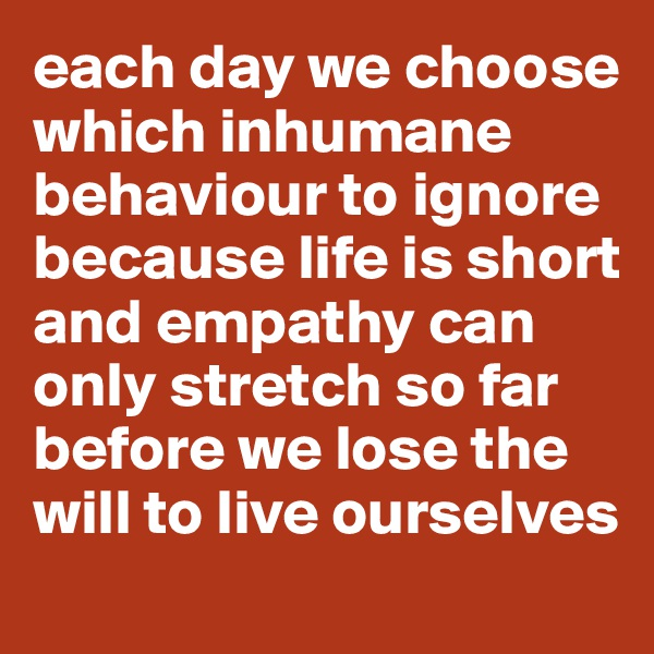 each day we choose which inhumane behaviour to ignore because life is short and empathy can only stretch so far before we lose the will to live ourselves