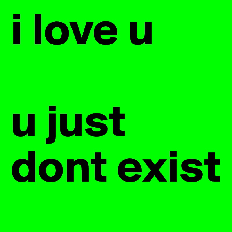 i love u u just dont exist post by emily loves on boldomatic