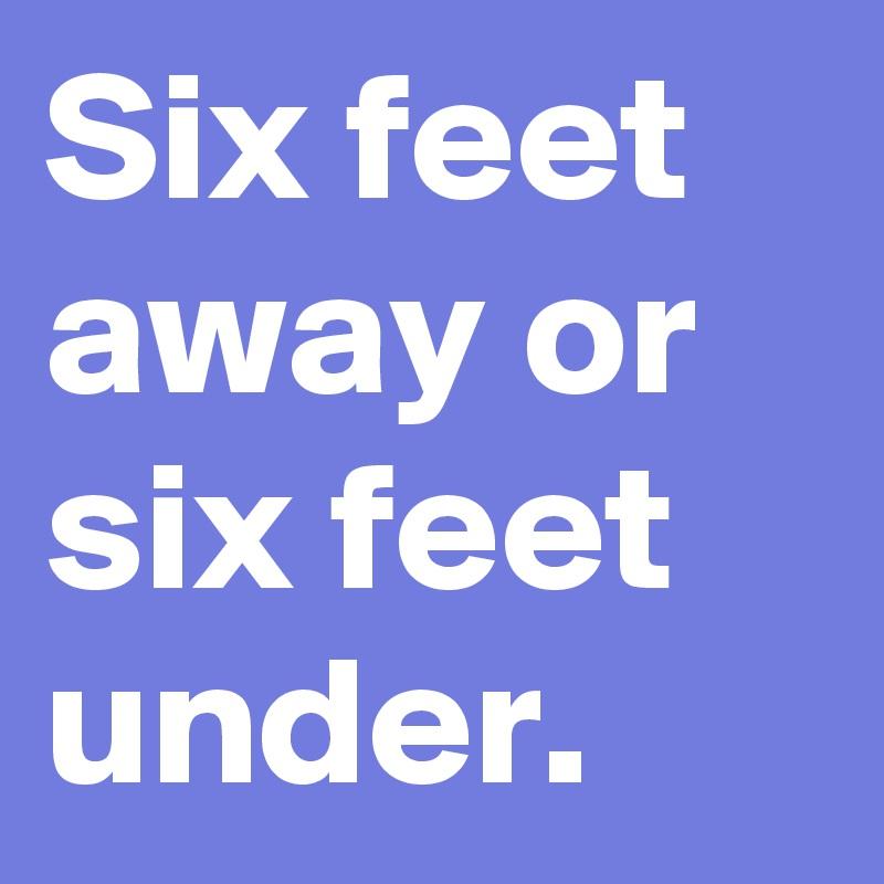 Six feet away or six feet under.