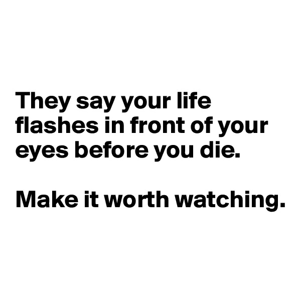 They say your life flashes in front of your eyes before you die.   Make it worth watching.