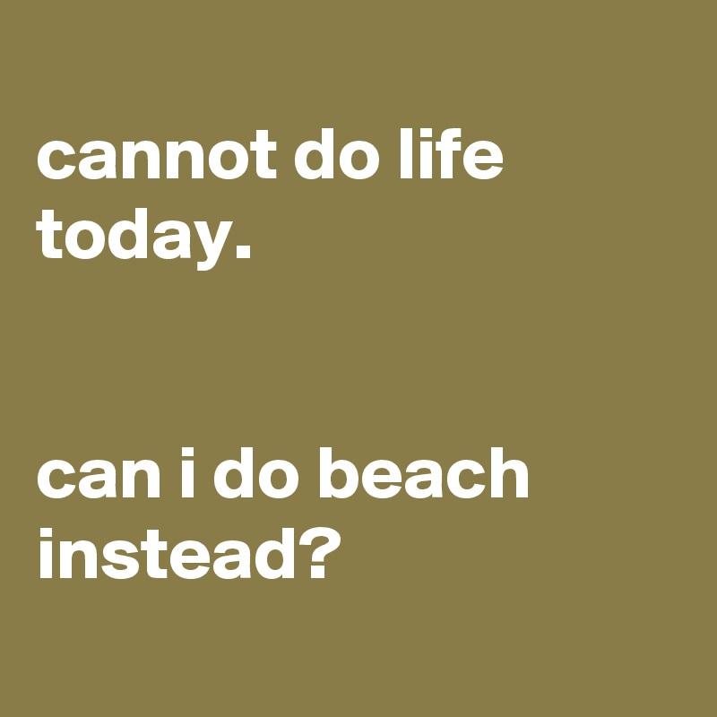 cannot do life today.    can i do beach instead?