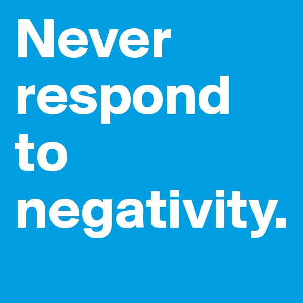 Never respond to negativity.